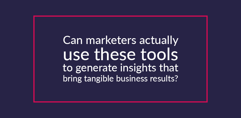 can marketers actually use these tools to generate insights that bring tangible business results